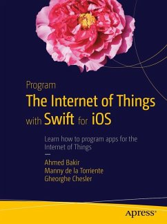 Program the Internet of Things with Swift for iOS (eBook, PDF) - Bakir, Ahmed; De La Torriente, Manny; Chesler, Gheorghe