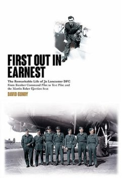 First Out in Earnest: The Remarkable Life of Jo Lancaster Dfc from Bomber Command Pilot to Test Pilot and the Martin Baker Ejection Seat - Gunby, David