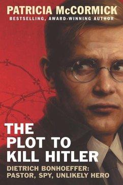 The Plot to Kill Hitler: Dietrich Bonhoeffer: Pastor, Spy, Unlikely Hero - McCormick, Patricia