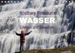 Kostbare Ressource Wasser - Erleben und Bewahren (Tischkalender 2017 DIN A5 quer)