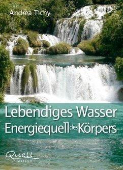 Lebendiges Wasser Energiequell des Körpers - Tichy, Andrea