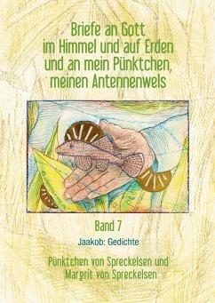 Briefe an Gott im Himmel und auf Erden und an mein Pünktchen, meinen Antennenwels. Jaakob: Gedichte - Band 7 (eBook, ePUB)