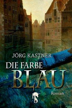 Die Farbe Blau (eBook, ePUB) - Kastner, Jörg