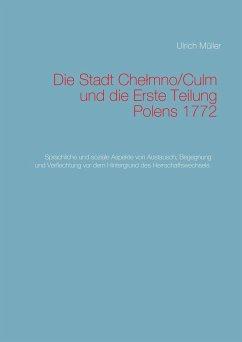 Die Stadt Chelmno/Culm und die Erste Teilung Polens - Müller, Ulrich