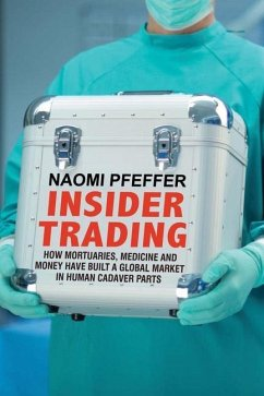 Insider Trading: How Mortuaries, Medicine and Money Have Built a Global Market in Human Cadaver Parts - Pfeffer, Naomi