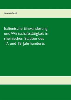 Italienische Einwanderung und Wirtschaftstätigkeit in rheinischen Städten des 17. und 18. Jahrhunderts (eBook, ePUB)