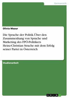 Die Sprache der Politik.Über den Zusammenhang von Sprache und Marketing des FPÖ-Politikers Heinz-Christian Strache mit dem Erfolg seiner Partei in Österreich (eBook, ePUB)