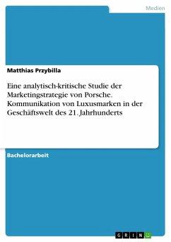 Eine analytisch-kritische Studie der Marketingstrategie von Porsche. Kommunikation von Luxusmarken in der Geschäftswelt des 21. Jahrhunderts (eBook, ePUB)