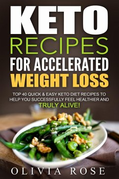 Keto Recipes for Accelerated Weight Loss: Top 40 Quick & Easy Keto Diet Recipes to Help You Successfully Feel Healthier and Truly Alive! (eBook, ePUB) - Rose, Olivia