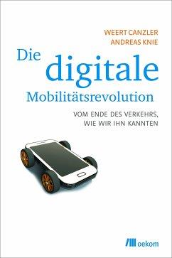 Die digitale Mobilitätsrevolution (eBook, PDF) - Canzler, Weert; Knie, Andreas
