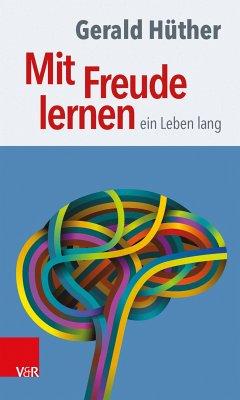 Mit Freude lernen - ein Leben lang (eBook, PDF) - Hüther, Gerald