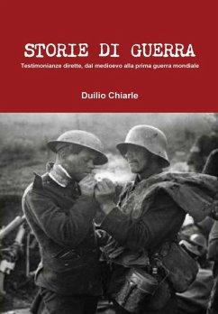 STORIE DI GUERRA - Testimonianze dirette, dal medioevo alla prima guerra mondiale - Chiarle, Duilio