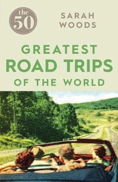 The 50 Greatest Road Trips - Woods, Sarah