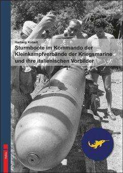 Sturmboote im Kommando der Kleinkampfverbände der Kriegsmarine und ihre italienischen Vorbilder - Kobelt, Hartwig