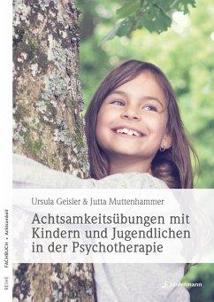 Achtsamkeitsübungen mit Kindern und Jugendlichen in der Psychotherapie (eBook, PDF) - Geisler, Ursula; Muttenhammer, Jutta