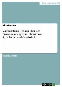 Wittgensteins Denken über den Zusammenhang von Lebensform, Sprachspiel und Gewissheit - Gantner, Nils
