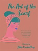 The Art of the Scarf: From Classic Knots and Chic Neckties, to Stylish Turbans, Makeshift Bags, and More