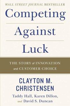 Competing Against Luck - Christensen, Clayton M; Hall, Taddy; Dillon, Karen