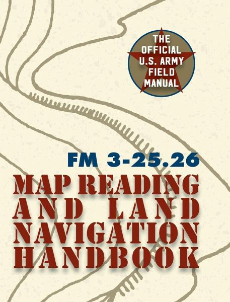 Army Field Manual FM 3-25.26 (U.S. Army Map Reading and Land ... on
