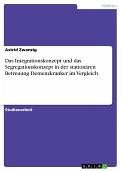 Das Integrationskonzept und das Segregationskonzept in der stationären Betreuung Demenzkranker im Vergleich - Zwanzig, Astrid