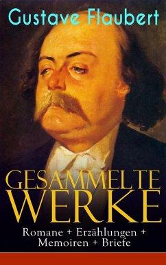 Gesammelte Werke: Romane + Erzählungen + Memoiren + Briefe (eBook, ePUB) - Flaubert, Gustave