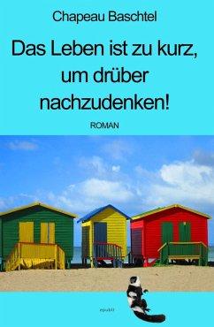 Das Leben ist zu kurz, um drüber nachzudenken! (eBook, ePUB) - Baschtel, Chapeau