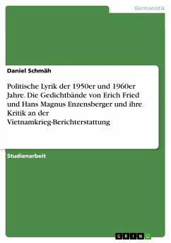 Politische Lyrik der 1950er und 1960er Jahre. Die Gedichtbände von Erich Fried und Hans Magnus Enzensberger und ihre Kritik an der Vietnamkrieg-Berichterstattung