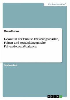Gewalt in der Familie. Erklärungsansätze, Folgen und sozialpädagogische Präventionsmaßnahmen