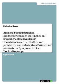 Resilienz bei traumatischen Kindheitserlebnissen im Hinblick auf körperliche Beschwerden im Erwachsenenalter. Der Einfluss von protektiven und maladaptiven Faktoren auf somatoforme Symptome in einer Hochrisikogruppe - Hosak, Katharina