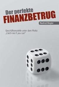 Der perfekte Finanzbetrug - Biegler, Manfred
