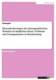 Herausforderungen des demographischen Wandels im ländlichen Raum. Probleme und Lösungsansätze in Brandenburg