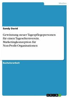 Gewinnung neuer Tagespflegepersonen für einen Tageselternverein. Marketingkonzeption für Non-Profit-Organisationen - David, Sandy