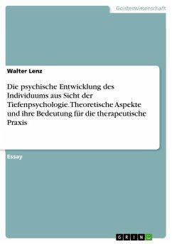 Die psychische Entwicklung des Individuums aus Sicht der Tiefenpsychologie. Theoretische Aspekte und ihre Bedeutung für die therapeutische Praxis