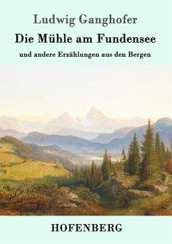 Die Mühle am Fundensee - Ganghofer, Ludwig