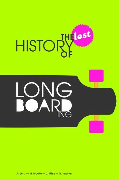 The Lost History of Longboarding (eBook, ePUB) - Alexander Lenz; Gregor Kastner; Michael Brooke; Jogi März
