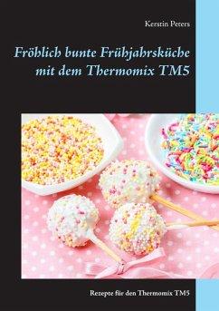 Fröhlich bunte Frühjahrsküche mit dem Thermomix TM5 (eBook, ePUB)