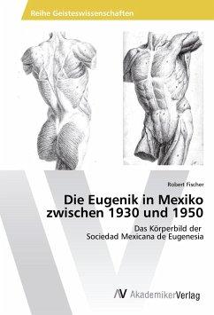 Die Eugenik in Mexiko zwischen 1930 und 1950 - Fischer, Robert