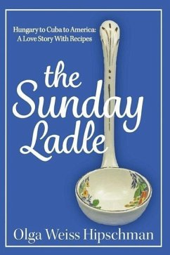 The Sunday Ladle Hungary to Cuba to America: A Love Story with Recipes - Hipschman, Olga Weiss