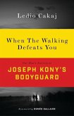 When the Walking Defeats You: One Man's Journey as Joseph Kony's Bodyguard