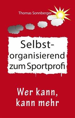 Selbstorganisation zum Sportprofi - Sonnberger, Thomas