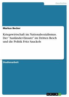 """Kriegswirtschaft im Nationalsozialismus. Der """"Ausländer-Einsatz"""" im Dritten Reich und die Politik Fritz Sauckels (eBook, PDF)"""