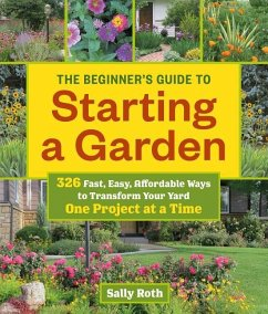 The Beginner's Guide to Building a Garden One Project at a Time: 326 Fast, Easy, Affordable Ways to Transform Your Yard - Roth, Sally