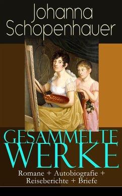 Gesammelte Werke: Romane + Autobiografie + Reiseberichte + Briefe (eBook, ePUB) - Schopenhauer, Johanna
