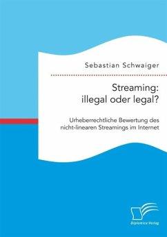 Streaming: illegal oder legal? Urheberrechtliche Bewertung des nicht-linearen Streamings im Internet (eBook, PDF) - Schwaiger, Sebastian