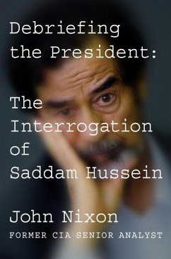 Debriefing the President: The Interrogation of Saddam Hussein - Nixon, John