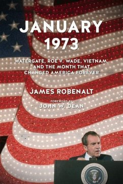 January 1973: Watergate, Roe V. Wade, Vietnam, and the Month That Changed America Forever - Robenalt, James