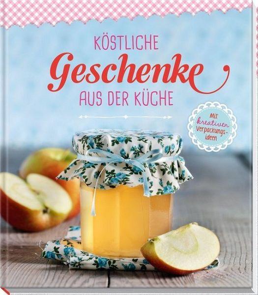 Köstliche Geschenke aus der Küche - Buch - buecher.de