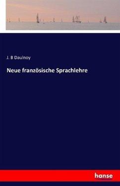 Neue französische Sprachlehre - Daulnoy, J. B