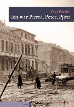 Ich war Pierre, Peter, Pjotr - Bertho, Yves