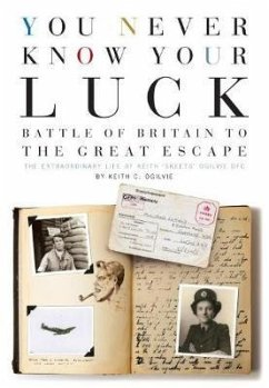 You Never Know Your Luck: Battle of Britain to the Great Escape: The Extraordinary Life of Keith 'skeets' Ogilvie Dfc - Ogilvie, Keith C.